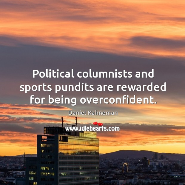 Political columnists and sports pundits are rewarded for being overconfident. Image