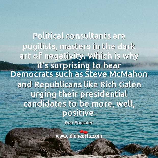 Political consultants are pugilists, masters in the dark art of negativity. Which Ron Fournier Picture Quote