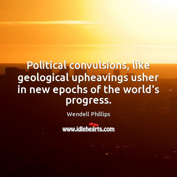 Political convulsions, like geological upheavings usher in new epochs of the world's Wendell Phillips Picture Quote
