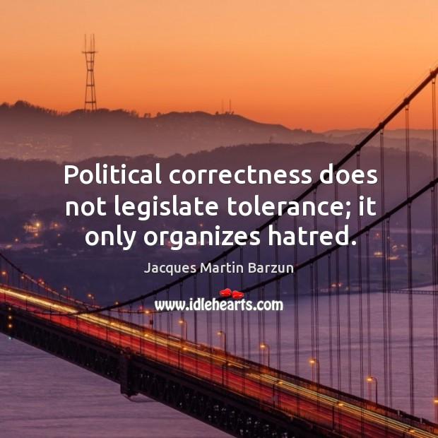 Political correctness does not legislate tolerance; it only organizes hatred. Image