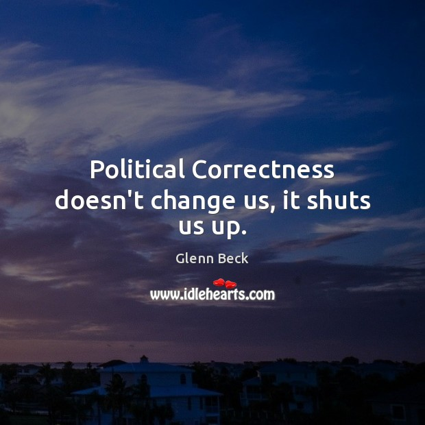 Political Correctness doesn't change us, it shuts us up. Glenn Beck Picture Quote