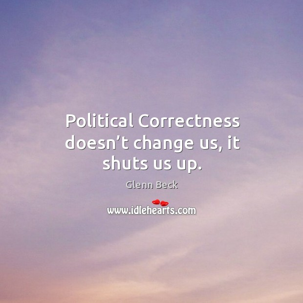 Political correctness doesn't change us, it shuts us up. Image