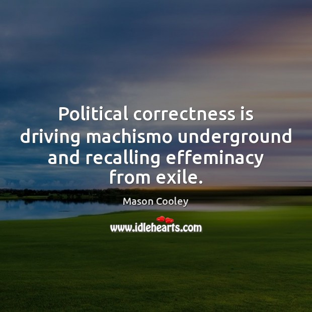 Political correctness is driving machismo underground and recalling effeminacy from exile. Image