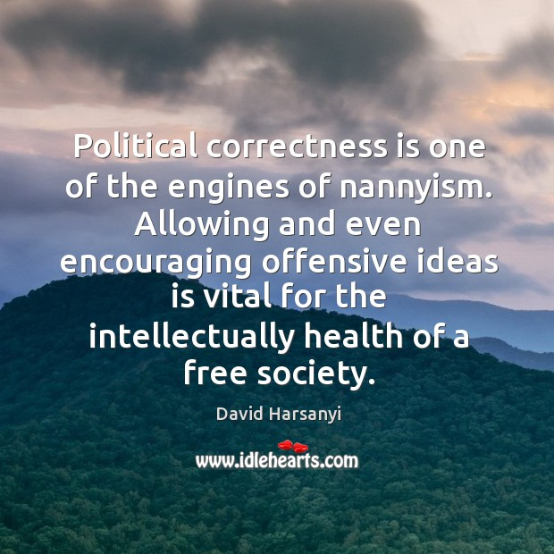 Political correctness is one of the engines of nannyism. Allowing and even David Harsanyi Picture Quote