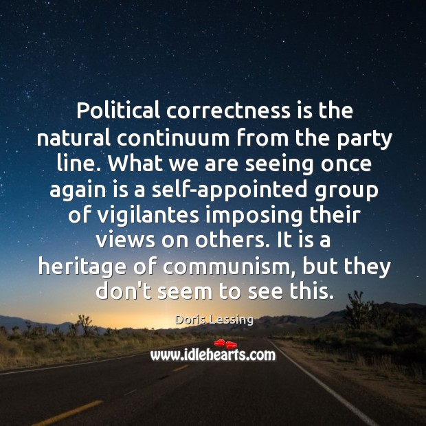Political correctness is the natural continuum from the party line. What we Doris Lessing Picture Quote
