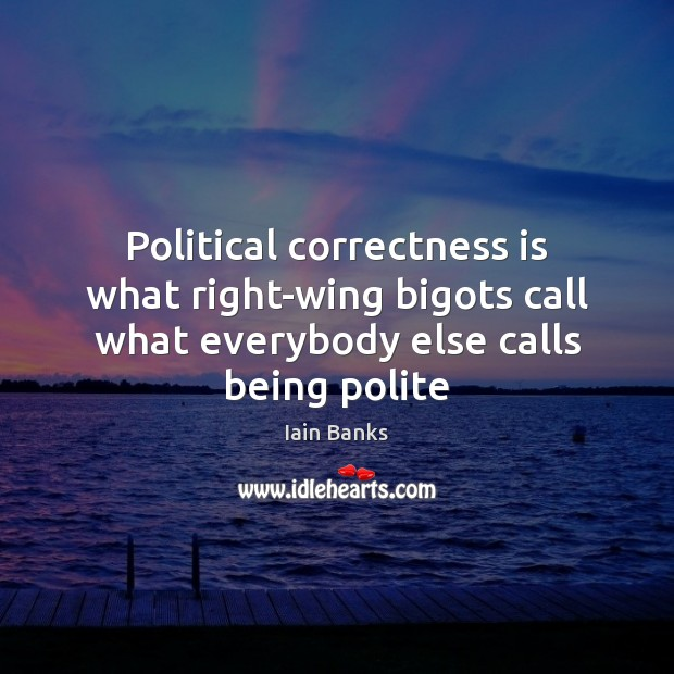 Political correctness is what right-wing bigots call what everybody else calls being Image