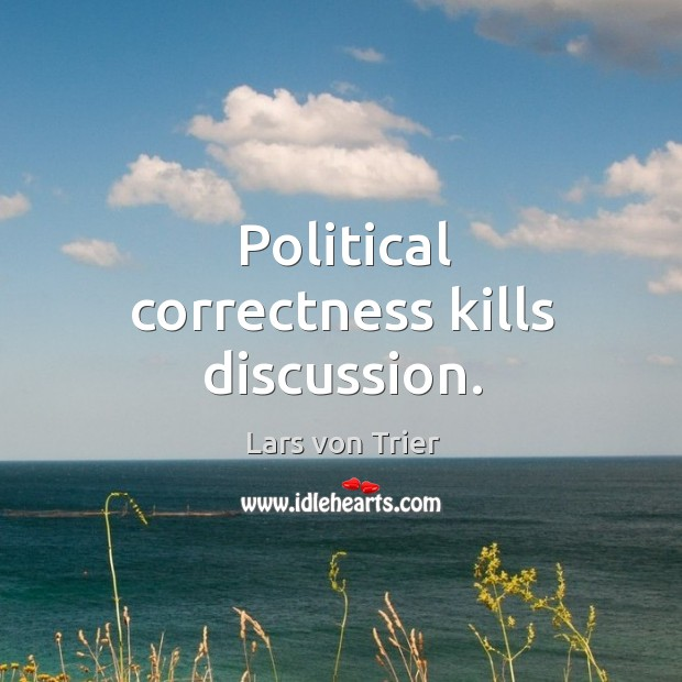 Political correctness kills discussion. Lars von Trier Picture Quote