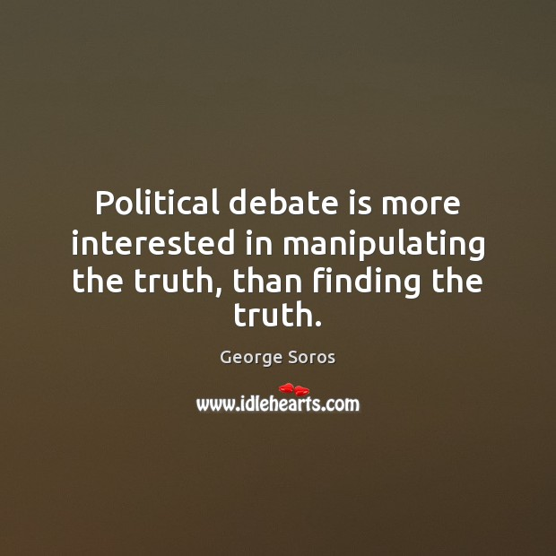 Political debate is more interested in manipulating the truth, than finding the truth. George Soros Picture Quote