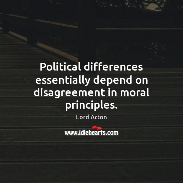 Political differences essentially depend on disagreement in moral principles. Lord Acton Picture Quote