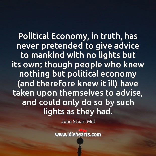 Political Economy, in truth, has never pretended to give advice to mankind John Stuart Mill Picture Quote