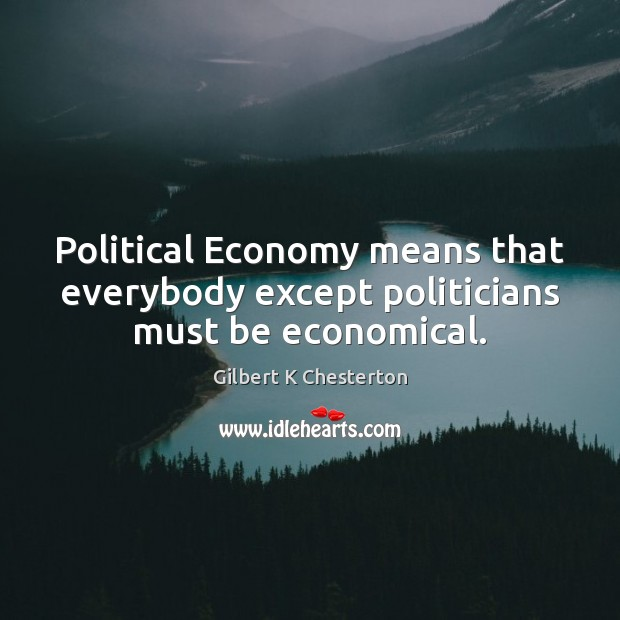 Political Economy means that everybody except politicians must be economical. Image