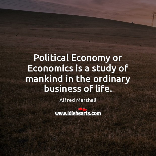 Image, Political Economy or Economics is a study of mankind in the ordinary business of life.