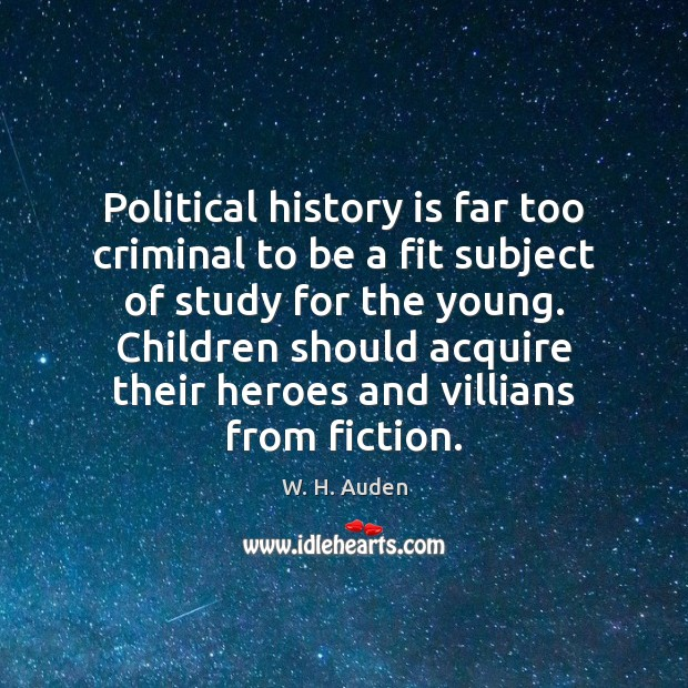 Political history is far too criminal to be a fit subject of W. H. Auden Picture Quote