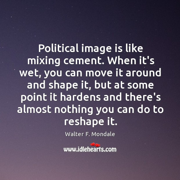 Political image is like mixing cement. When it's wet, you can move Image