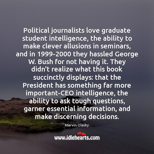 Political journalists love graduate student intelligence, the ability to make clever allusions Marvin Olasky Picture Quote