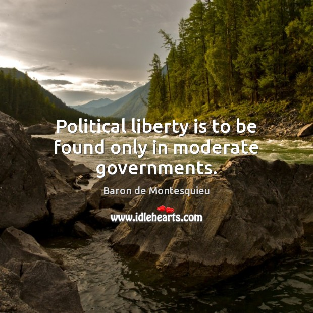 Political liberty is to be found only in moderate governments. Baron de Montesquieu Picture Quote