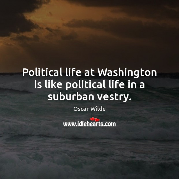Image, Political life at Washington is like political life in a suburban vestry.