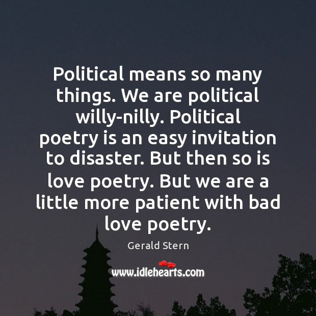 Political means so many things. We are political willy-nilly. Political poetry is Gerald Stern Picture Quote