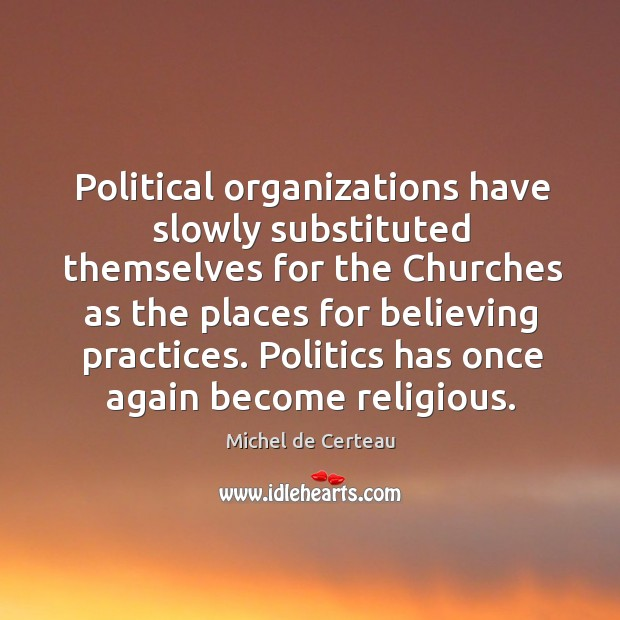 Political organizations have slowly substituted themselves for the churches as the places Michel de Certeau Picture Quote