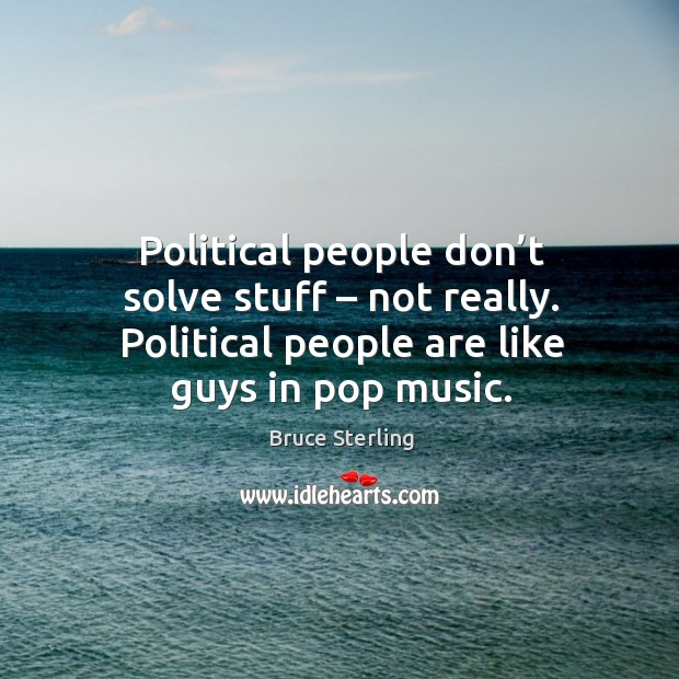 Political people don't solve stuff – not really. Political people are like guys in pop music. Bruce Sterling Picture Quote