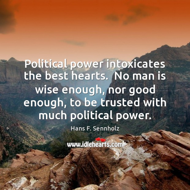 Image, Political power intoxicates the best hearts.  No man is wise enough, nor