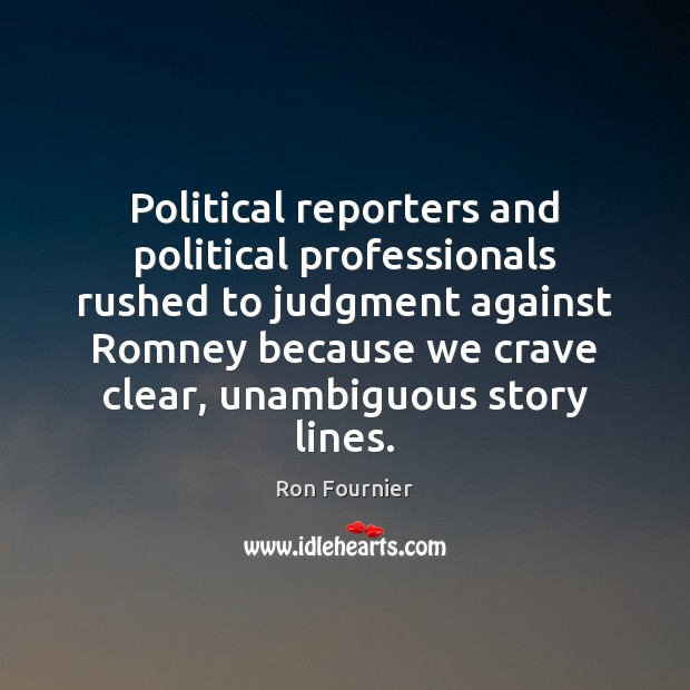 Political reporters and political professionals rushed to judgment against Romney because we Ron Fournier Picture Quote