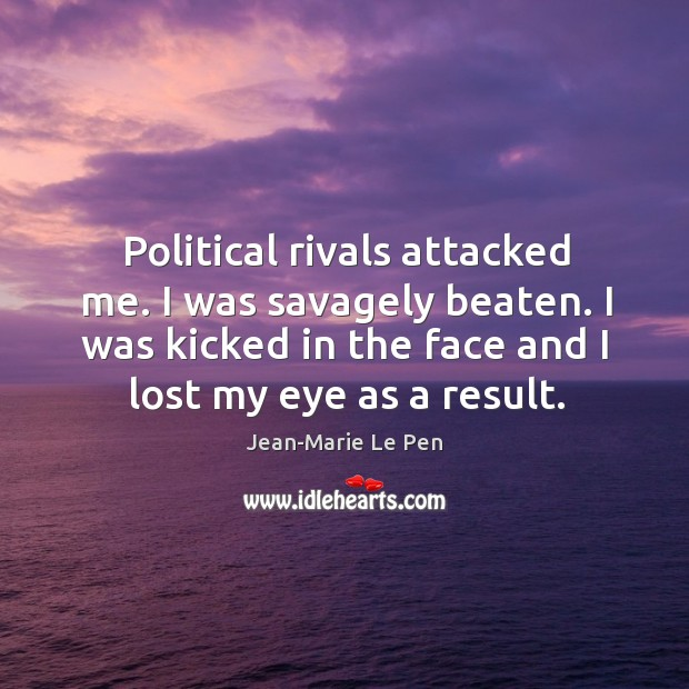 Political rivals attacked me. I was savagely beaten. I was kicked in the face and I lost my eye as a result. Jean-Marie Le Pen Picture Quote