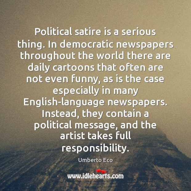 Political satire is a serious thing. In democratic newspapers throughout the world Umberto Eco Picture Quote