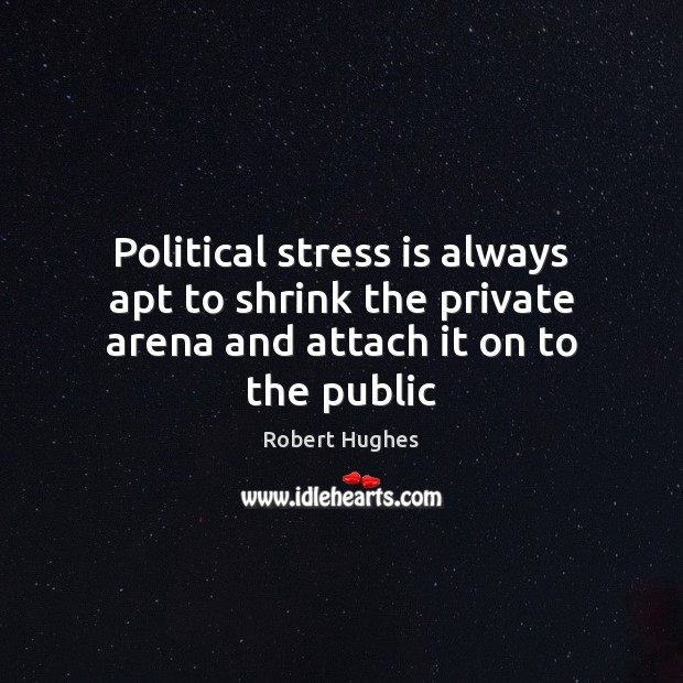 Image, Political stress is always apt to shrink the private arena and attach it on to the public