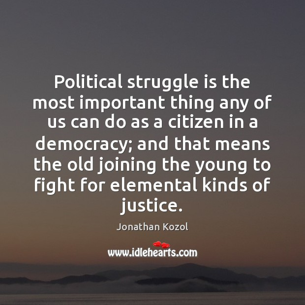 Political struggle is the most important thing any of us can do Jonathan Kozol Picture Quote