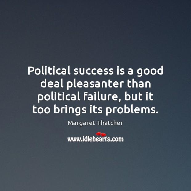 Political success is a good deal pleasanter than political failure, but it Margaret Thatcher Picture Quote
