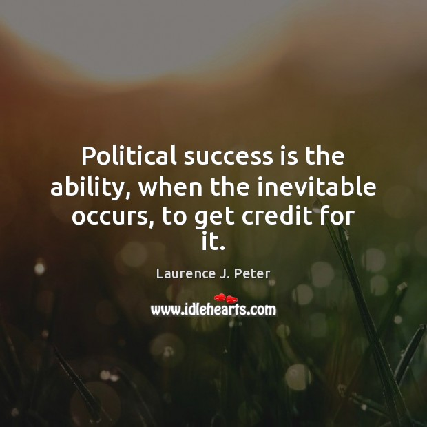 Political success is the ability, when the inevitable occurs, to get credit for it. Laurence J. Peter Picture Quote