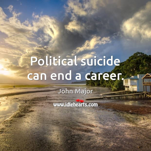 Political suicide can end a career. John Major Picture Quote