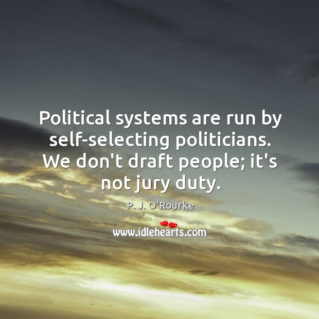 Political systems are run by self-selecting politicians. We don't draft people; it's Image
