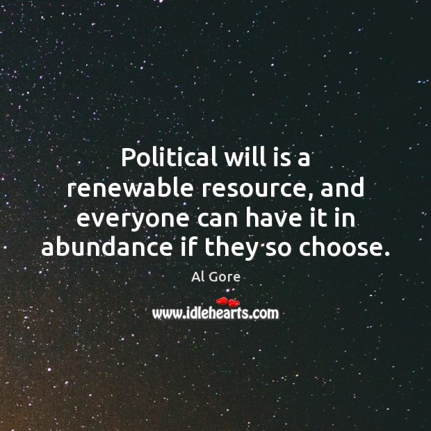 Political will is a renewable resource, and everyone can have it in Al Gore Picture Quote