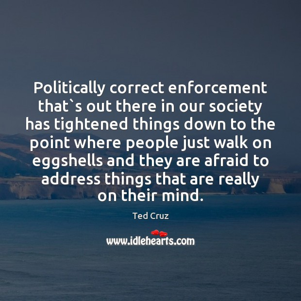 Politically correct enforcement that`s out there in our society has tightened Ted Cruz Picture Quote