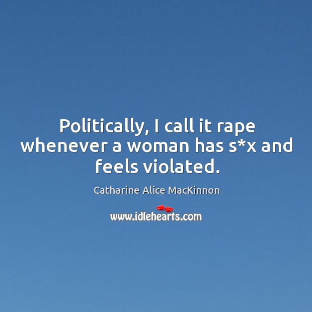 Image, Politically, I call it rape whenever a woman has s*x and feels violated.