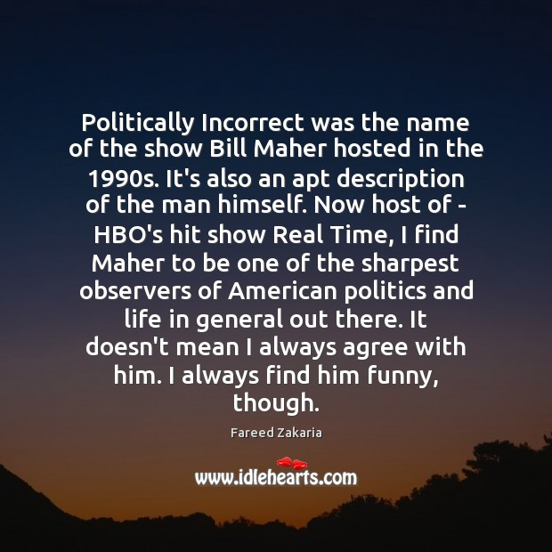Politically Incorrect was the name of the show Bill Maher hosted in Fareed Zakaria Picture Quote