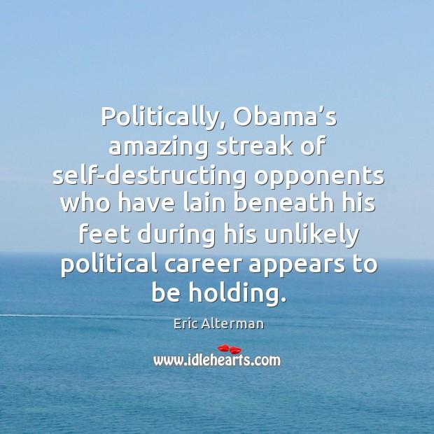 Image, Politically, obama's amazing streak of self-destructing opponents who have lain beneath