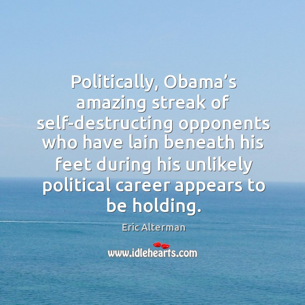 Politically, obama's amazing streak of self-destructing opponents who have lain beneath Eric Alterman Picture Quote