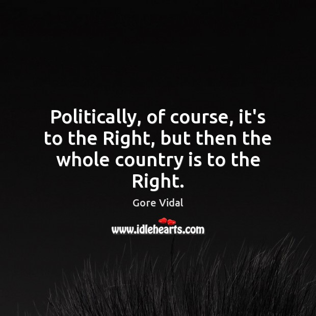 Politically, of course, it's to the Right, but then the whole country is to the Right. Gore Vidal Picture Quote