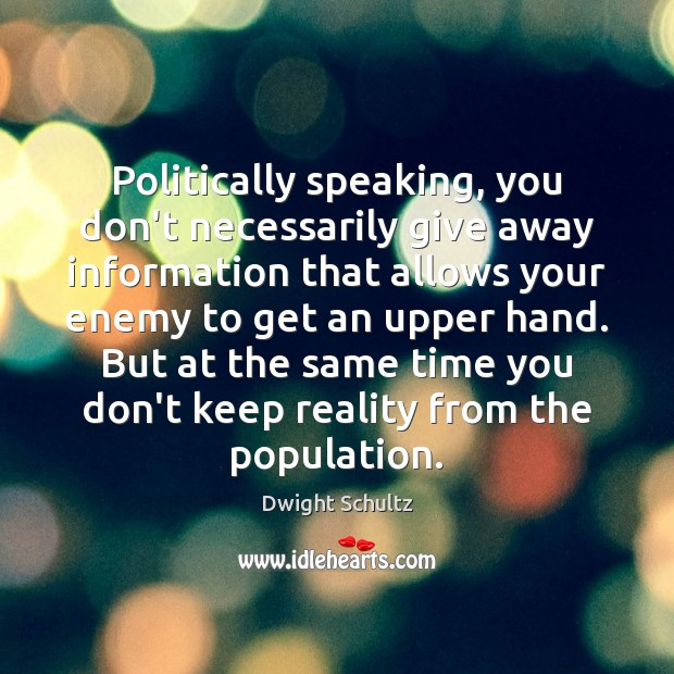 Politically speaking, you don't necessarily give away information that allows your enemy Image