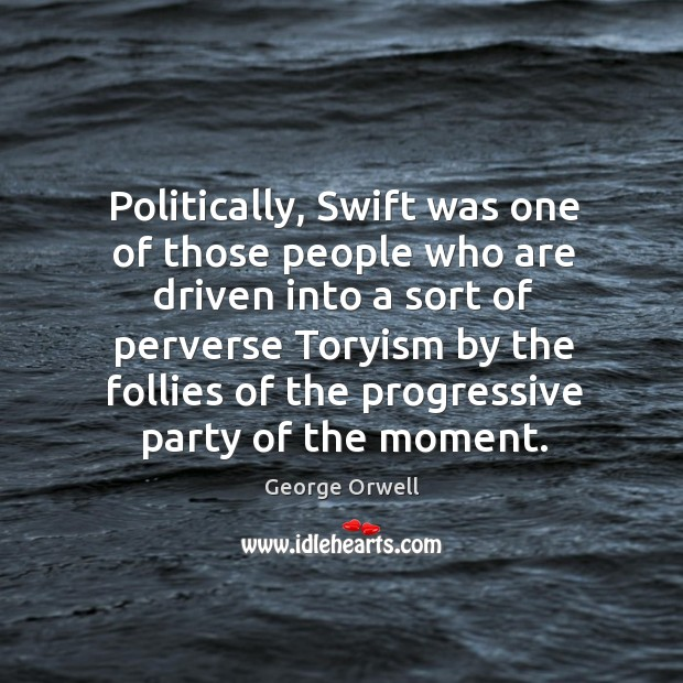 Politically, Swift was one of those people who are driven into a Image