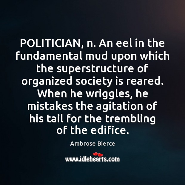 Image, POLITICIAN, n. An eel in the fundamental mud upon which the superstructure
