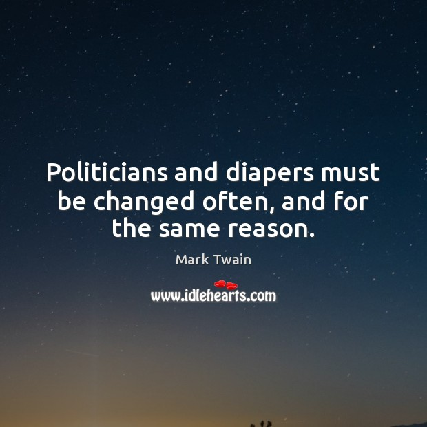 Politicians and diapers must be changed often, and for the same reason. Mark Twain Picture Quote