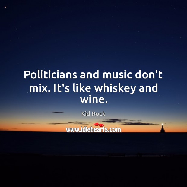 Politicians and music don't mix. It's like whiskey and wine. Image