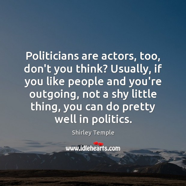 Politicians are actors, too, don't you think? Usually, if you like people Shirley Temple Picture Quote