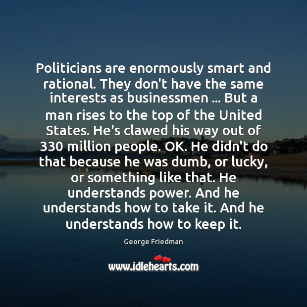 Politicians are enormously smart and rational. They don't have the same interests George Friedman Picture Quote