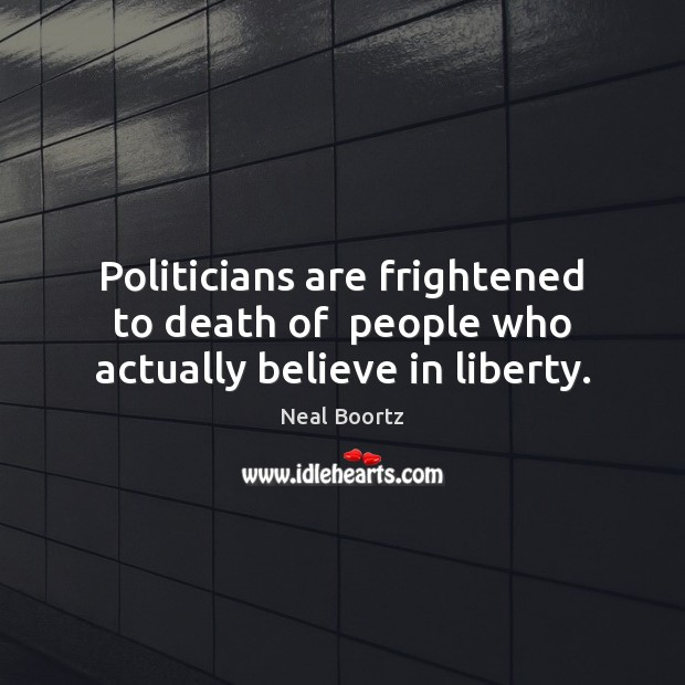 Politicians are frightened to death of  people who actually believe in liberty. Neal Boortz Picture Quote