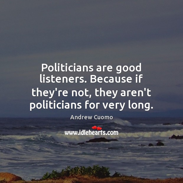 Politicians are good listeners. Because if they're not, they aren't politicians for Andrew Cuomo Picture Quote